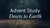 Advent Study: Down to Earth
